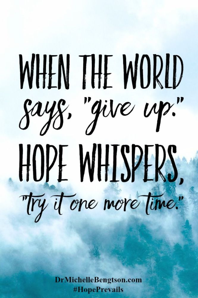 "When the World says, ""give up."" Hope whispers, ""try it one more time."""